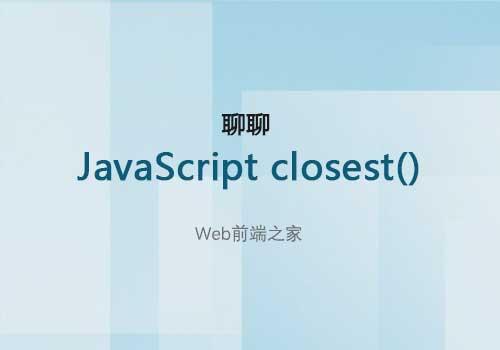 聊聊<span class='schwords'>Web前端</span>开发中关于JavaScript closest()的一些应用