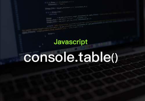 您是否有了解过console.table()的基础知识和应用?