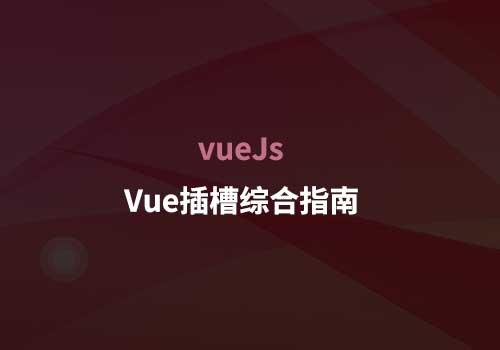 Vue开发知识点:用实例带你深入了解Vue插槽综合指南
