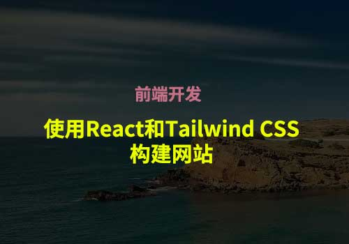<span class='schwords'>前端开发</span>:使用React和Tailwind CSS构建网站